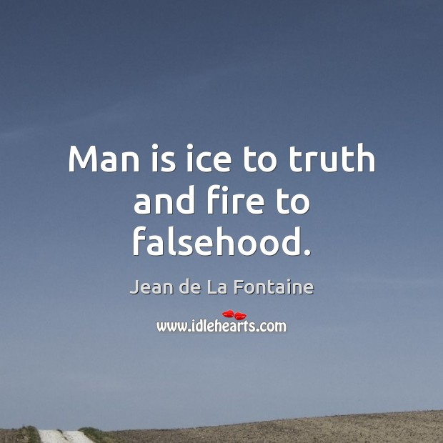 Man is ice to truth and fire to falsehood. Jean de La Fontaine Picture Quote