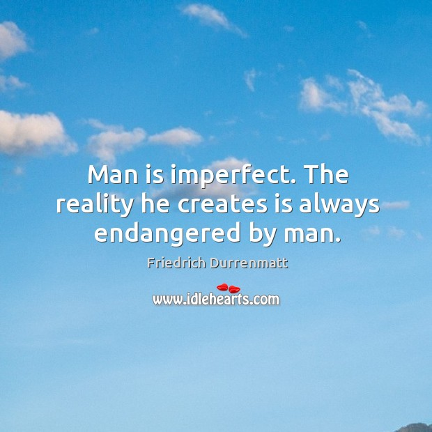 Man is imperfect. The reality he creates is always endangered by man. Friedrich Durrenmatt Picture Quote