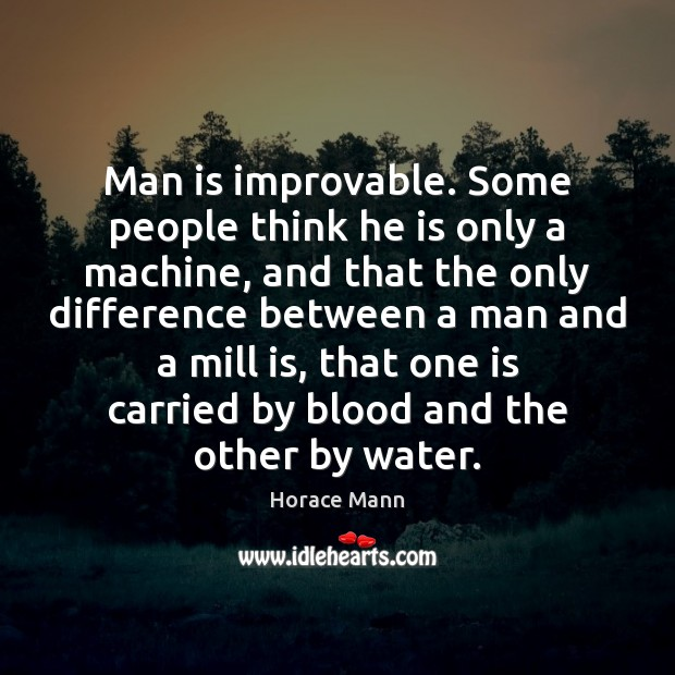 Man is improvable. Some people think he is only a machine, and Image
