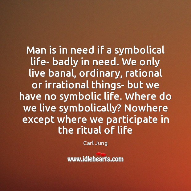 Image, Man is in need if a symbolical life- badly in need. We