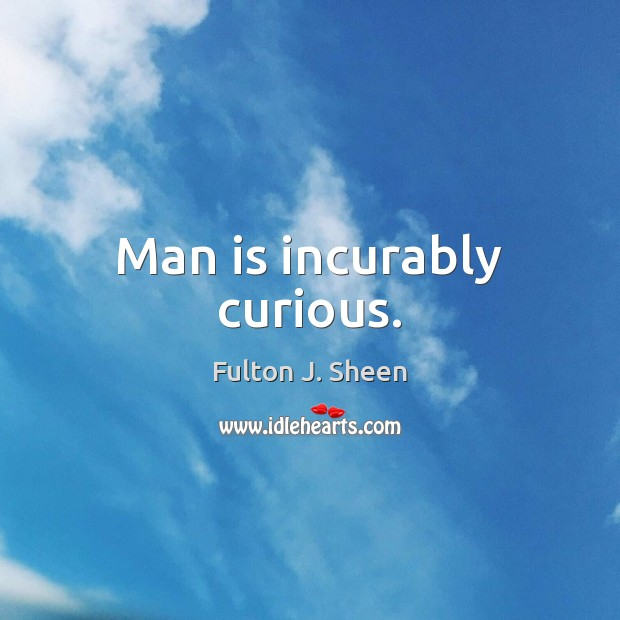 Man is incurably curious. Image