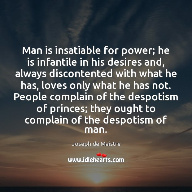 Man is insatiable for power; he is infantile in his desires and, Image