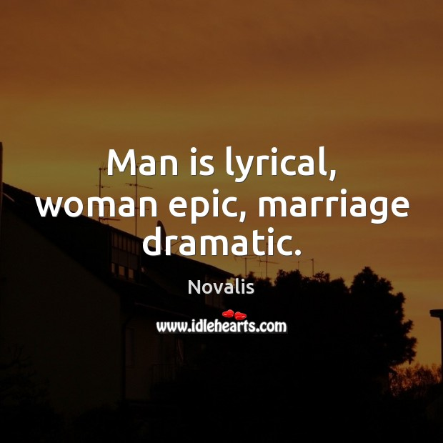 Man is lyrical, woman epic, marriage dramatic. Novalis Picture Quote