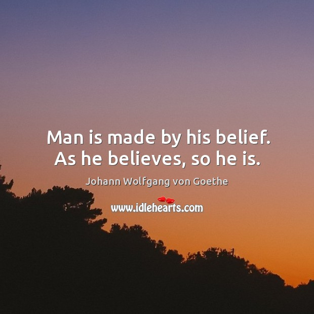 Man is made by his belief. As he believes, so he is. Image