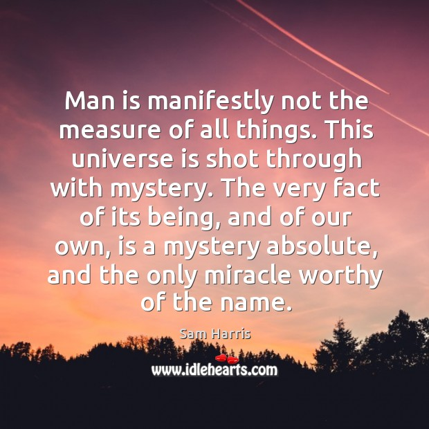 Man is manifestly not the measure of all things. This universe is shot through with mystery. Image
