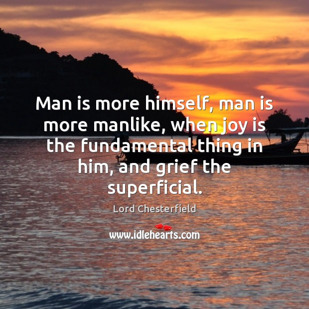 Man is more himself, man is more manlike, when joy is the Lord Chesterfield Picture Quote