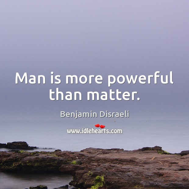 Man is more powerful than matter. Benjamin Disraeli Picture Quote
