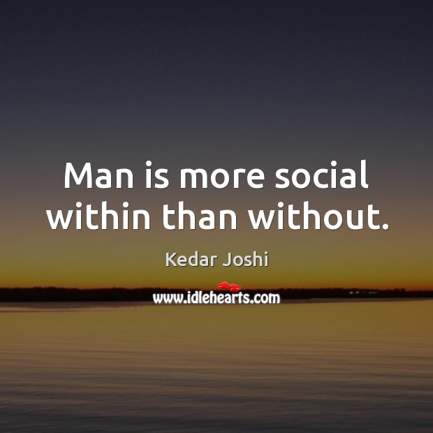 Man is more social within than without. Kedar Joshi Picture Quote
