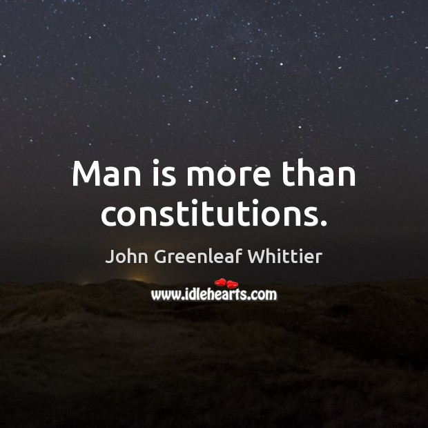 Man is more than constitutions. John Greenleaf Whittier Picture Quote