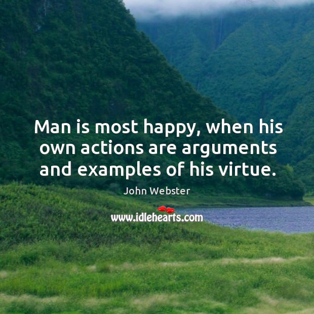 Man is most happy, when his own actions are arguments and examples of his virtue. Image