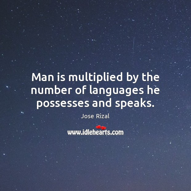 Man is multiplied by the number of languages he possesses and speaks. Jose Rizal Picture Quote