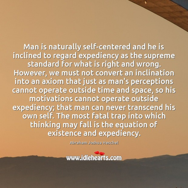 Man is naturally self-centered and he is inclined to regard expediency as Abraham Joshua Heschel Picture Quote