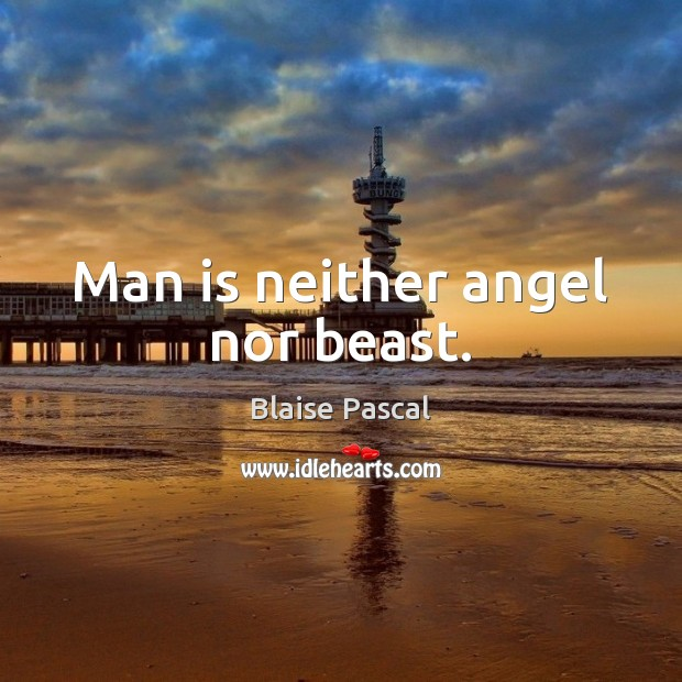 Man is neither angel nor beast. Image