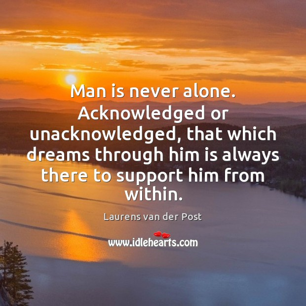 Man is never alone. Acknowledged or unacknowledged, that which dreams through him Laurens van der Post Picture Quote