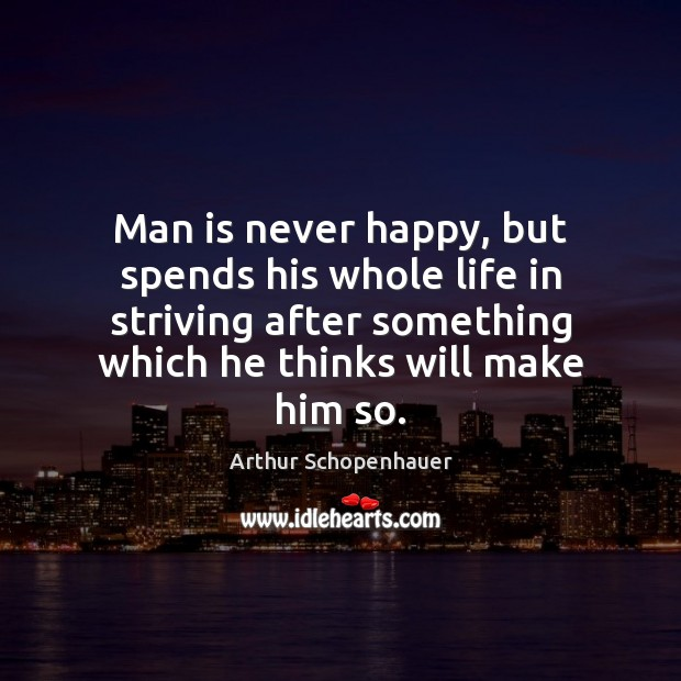 Man is never happy, but spends his whole life in striving after Arthur Schopenhauer Picture Quote