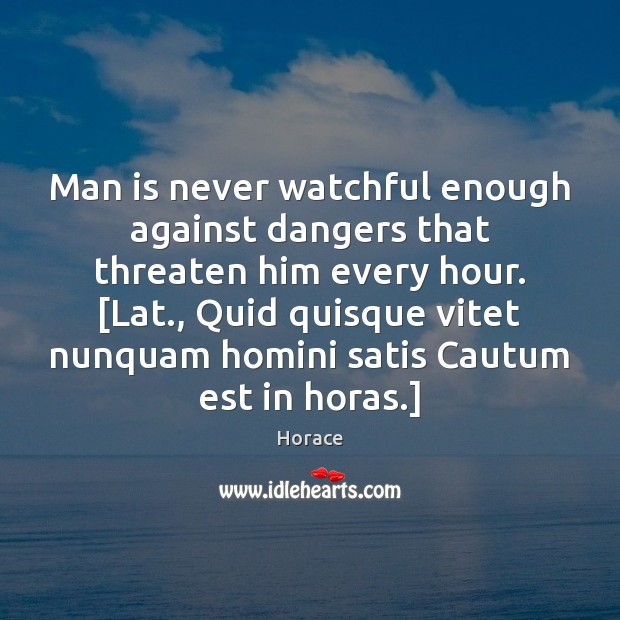 Man is never watchful enough against dangers that threaten him every hour. [ Image