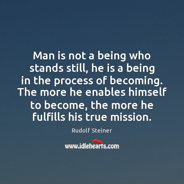 Man is not a being who stands still, he is a being Image