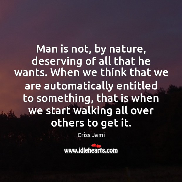 Man is not, by nature, deserving of all that he wants. When Criss Jami Picture Quote