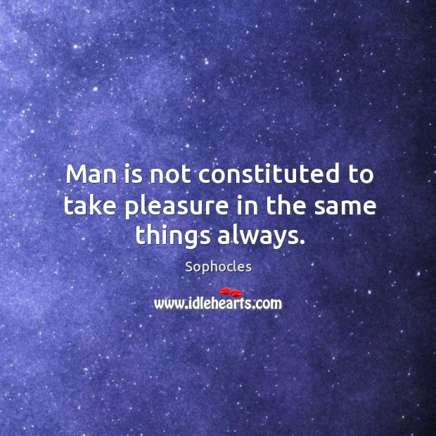Image, Man is not constituted to take pleasure in the same things always.
