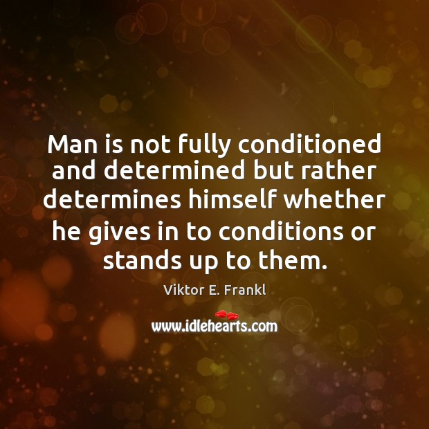 Man is not fully conditioned and determined but rather determines himself whether Viktor E. Frankl Picture Quote