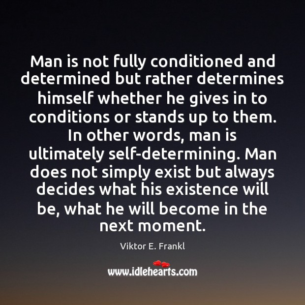 Man is not fully conditioned and determined but rather determines himself whether Image