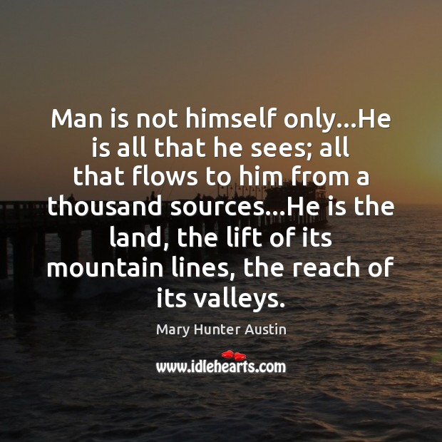 Man is not himself only…He is all that he sees; all Mary Hunter Austin Picture Quote