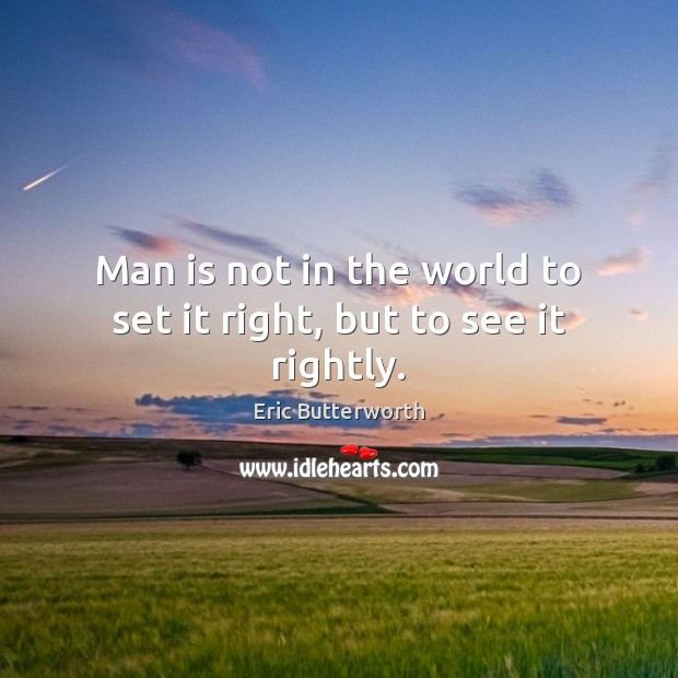 Man is not in the world to set it right, but to see it rightly. Image