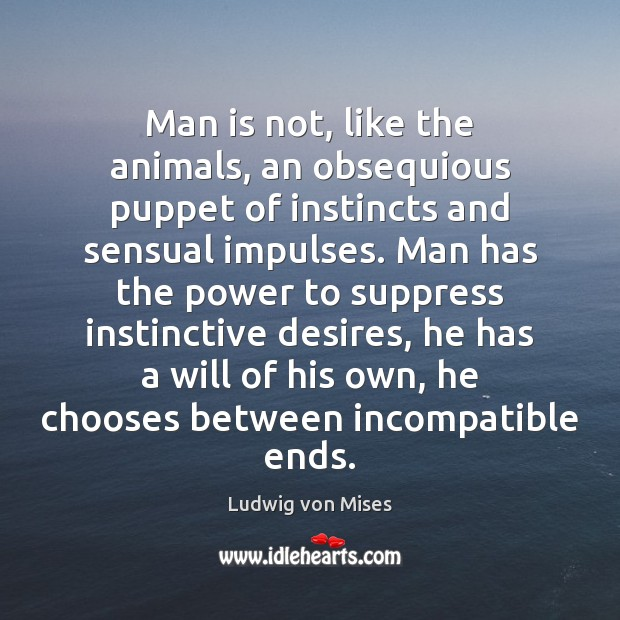 Image, Man is not, like the animals, an obsequious puppet of instincts and