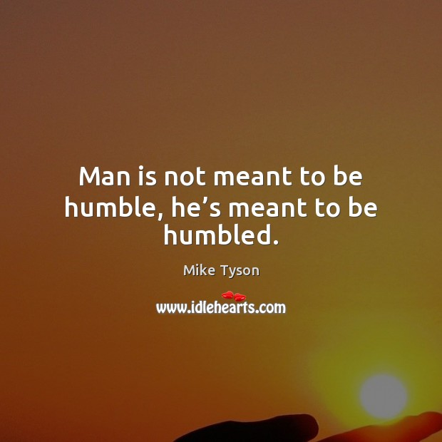 Man is not meant to be humble, he's meant to be humbled. Mike Tyson Picture Quote