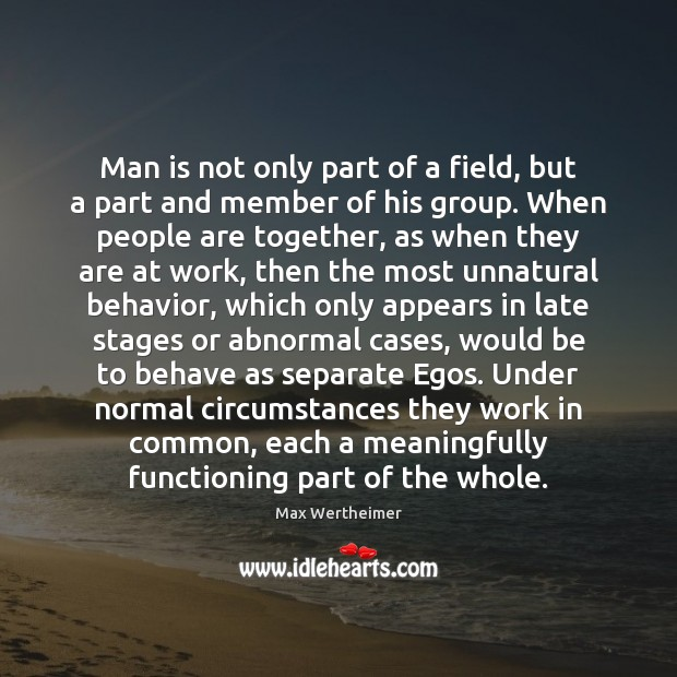 Man is not only part of a field, but a part and Max Wertheimer Picture Quote