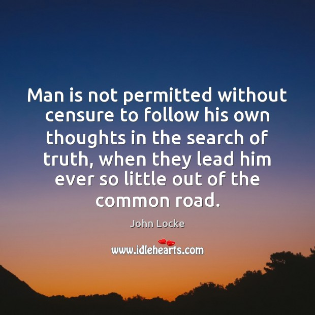 Man is not permitted without censure to follow his own thoughts in John Locke Picture Quote