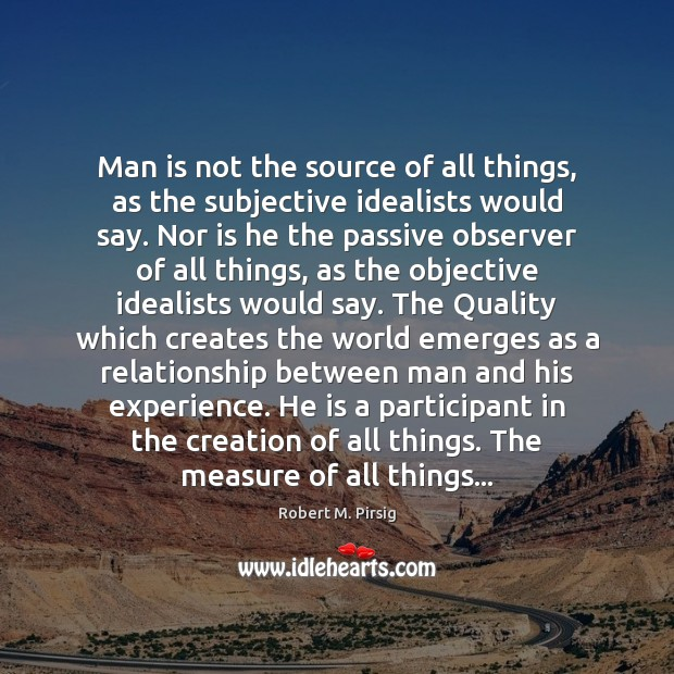 Man is not the source of all things, as the subjective idealists Robert M. Pirsig Picture Quote
