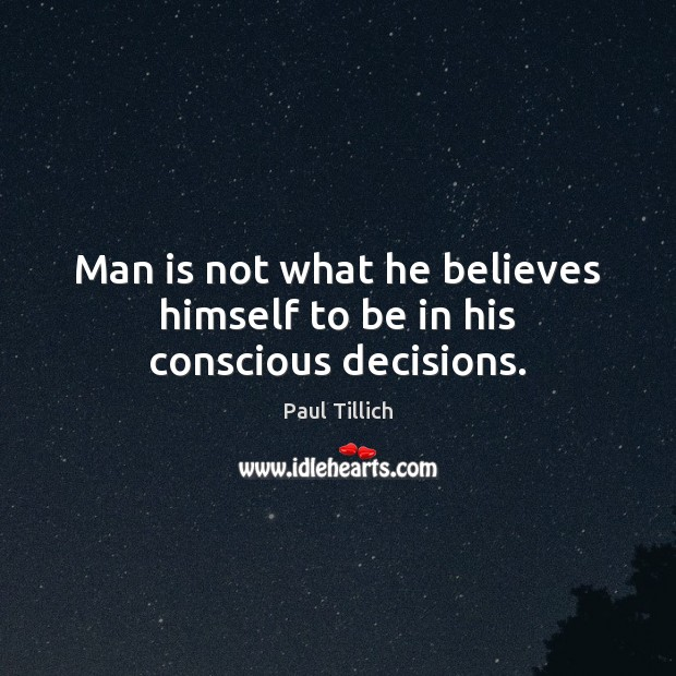 Man is not what he believes himself to be in his conscious decisions. Paul Tillich Picture Quote