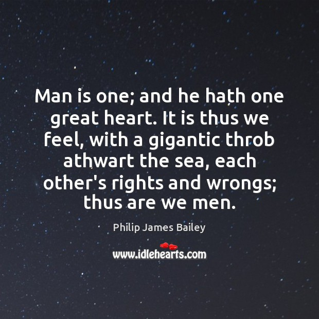 Man is one; and he hath one great heart. It is thus Philip James Bailey Picture Quote