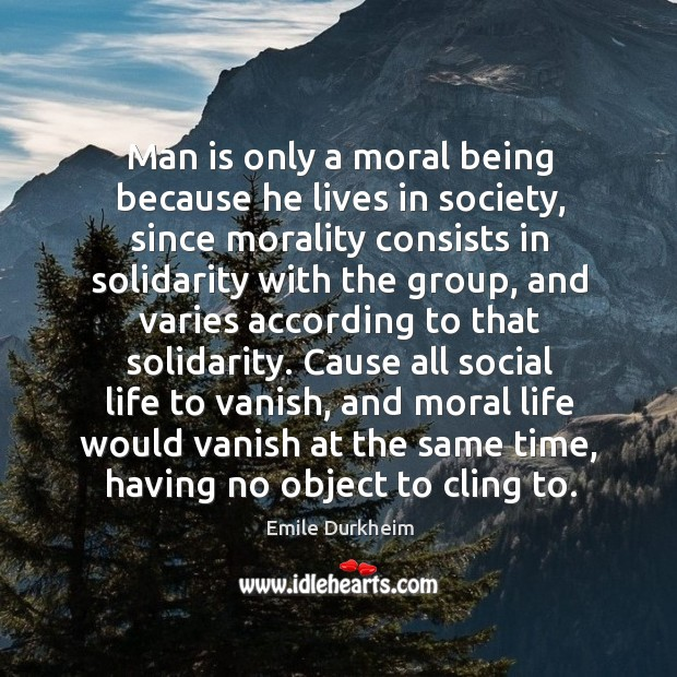 Man is only a moral being because he lives in society, since Emile Durkheim Picture Quote