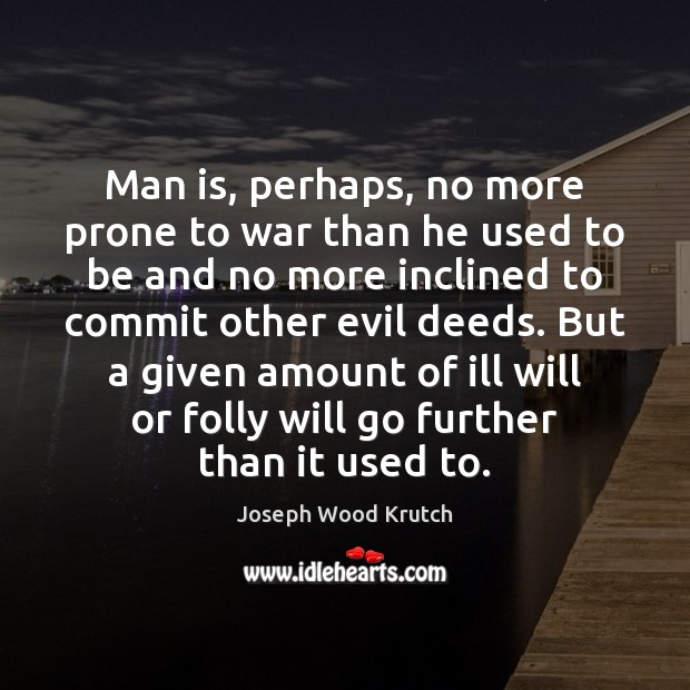 Man is, perhaps, no more prone to war than he used to Joseph Wood Krutch Picture Quote