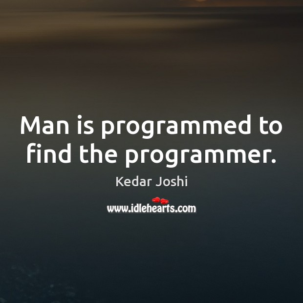 Image, Man is programmed to find the programmer.