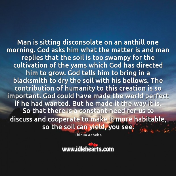 Man is sitting disconsolate on an anthill one morning. God asks him Image