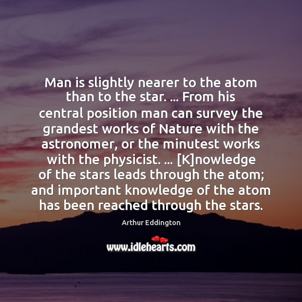 Man is slightly nearer to the atom than to the star. … From Arthur Eddington Picture Quote
