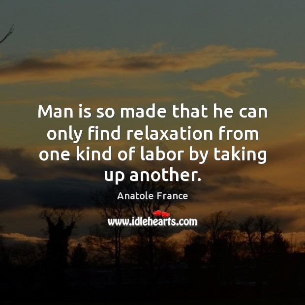 Man is so made that he can only find relaxation from one Anatole France Picture Quote