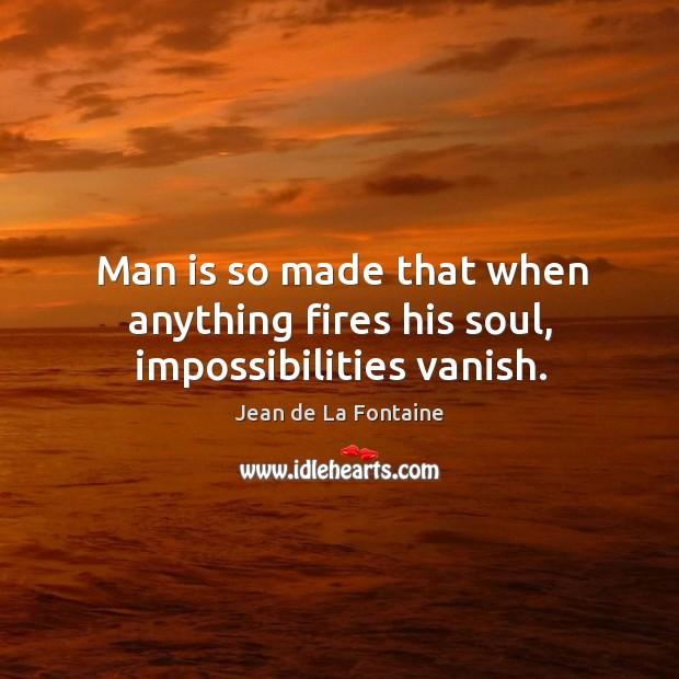 Man is so made that when anything fires his soul, impossibilities vanish. Image