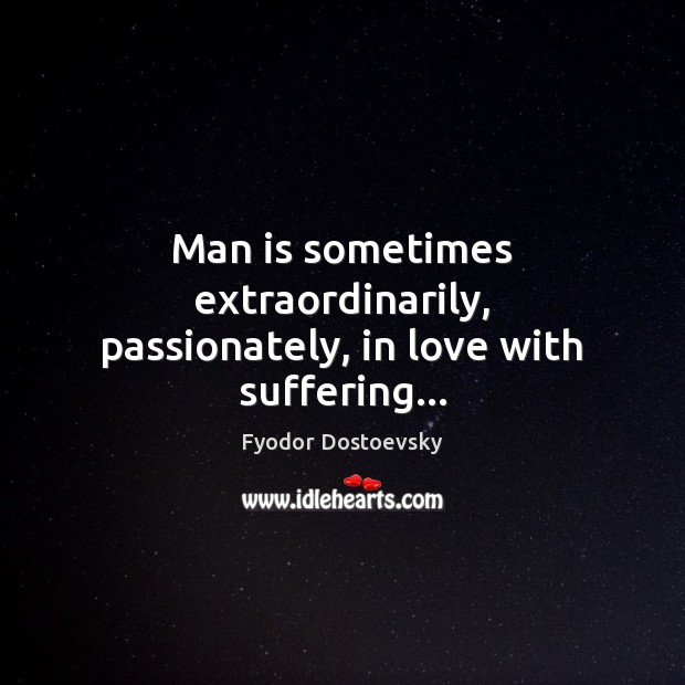 Man is sometimes extraordinarily, passionately, in love with suffering… Image
