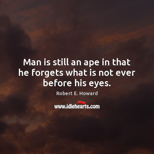 Man is still an ape in that he forgets what is not ever before his eyes. Robert E. Howard Picture Quote
