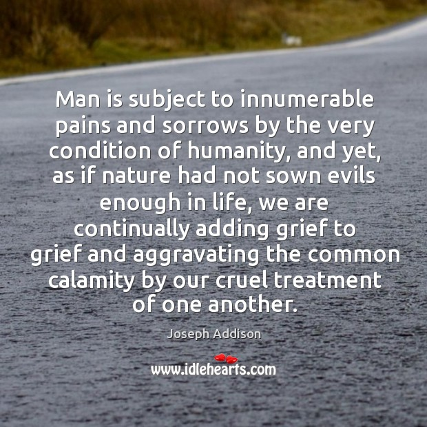 Man is subject to innumerable pains and sorrows by the very condition of humanity Image