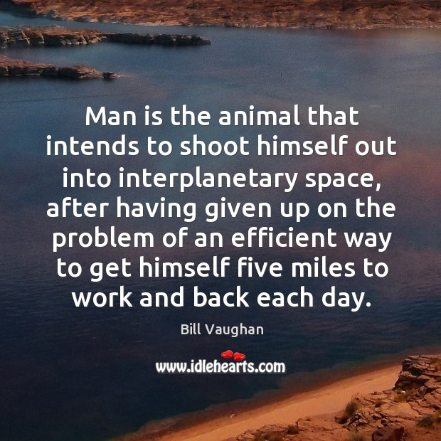Man is the animal that intends to shoot himself out into interplanetary space, after having Image