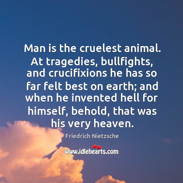 Man is the cruelest animal. At tragedies, bullfights, and crucifixions he has Image