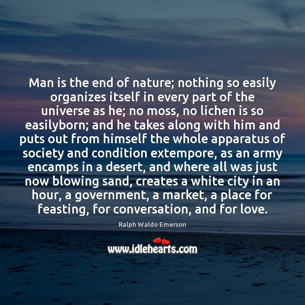 Image, Man is the end of nature; nothing so easily organizes itself in