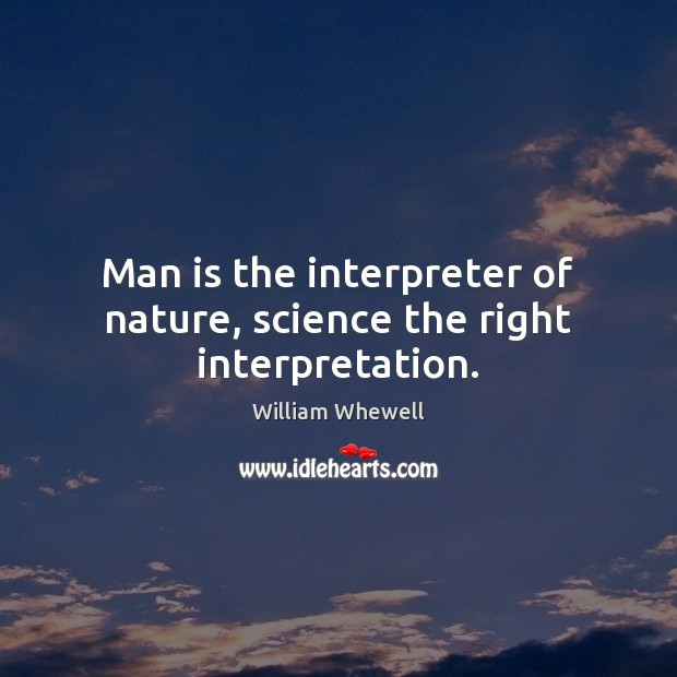 Man is the interpreter of nature, science the right interpretation. William Whewell Picture Quote