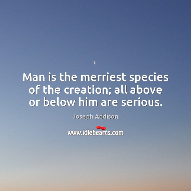 Man is the merriest species of the creation; all above or below him are serious. Image