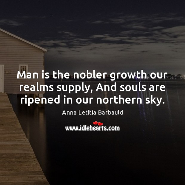 Man is the nobler growth our realms supply, And souls are ripened in our northern sky. Image